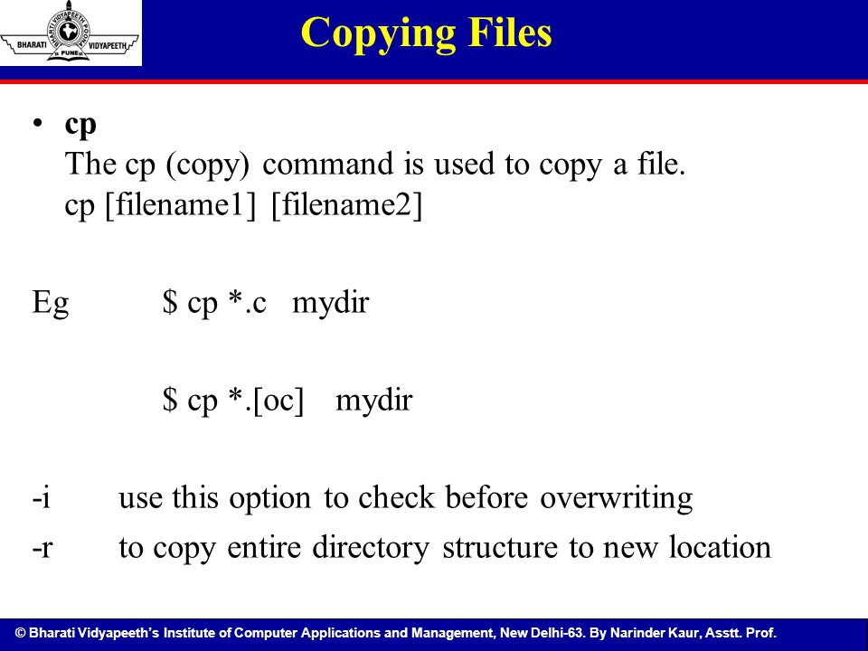 Copying Files cp The cp (copy) command is used to copy a file. cp [filename1] [filename2] Eg $ cp *.c mydir.